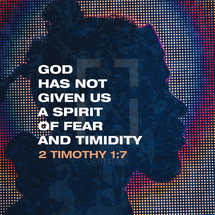 God has not given us a spirit of fear and timidity – 2 Timothy 1:7