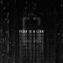 Fear is a liar.