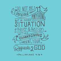 Do not be anxious about anything but in every situation by prayer and petition with thanksgiving present your requests to God Philippians 4:6