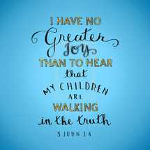I have no greater Joy that to hear that my children are walking gentle truth, 3 John 1:4