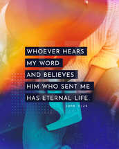 Whoever hears my word and believes him who sent me has eternal life. – John 5:24