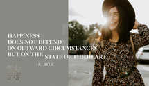 Happiness does not depend on outward circumstances, but on the state of the heart. – JC Ryle