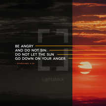 Be angry and do not sin; do not let the sun go down on your anger. – Ephesians 4:26