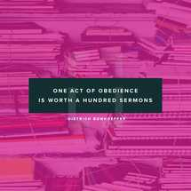 One act of obedience is worth a hundred sermons. – Dietrich Bonhoeffer