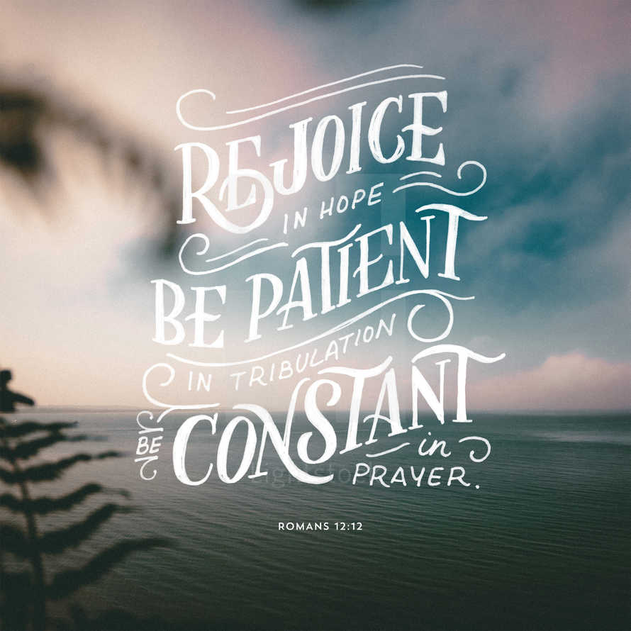 Rejoice in hope, be patient in tribulation, be constant in prayer. – Romans 12:12