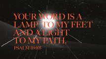 Your word is a lamp to my feet and a light to my path. – Psalm 119:105