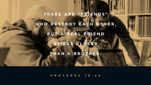 "There are ""friends"" who destroy each other, but a real friend sticks closer than a brother. – Proverbs 18:24"