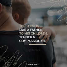 The LORD is like a father to his children, tender and compassionate – Psalm 103:13
