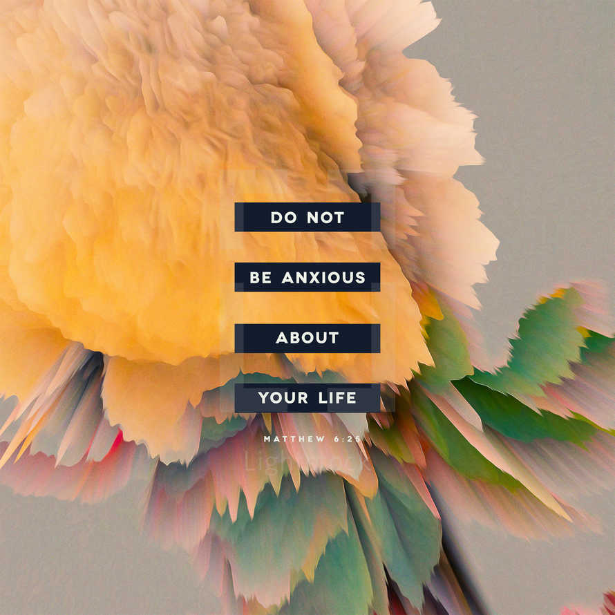 do not be anxious about your life – Matthew 6:25
