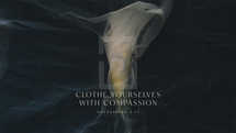 Clothe yourselves with compassion. – Colossians 3:12