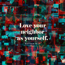 Love your neighbor as yourself. – Matthew 22:39