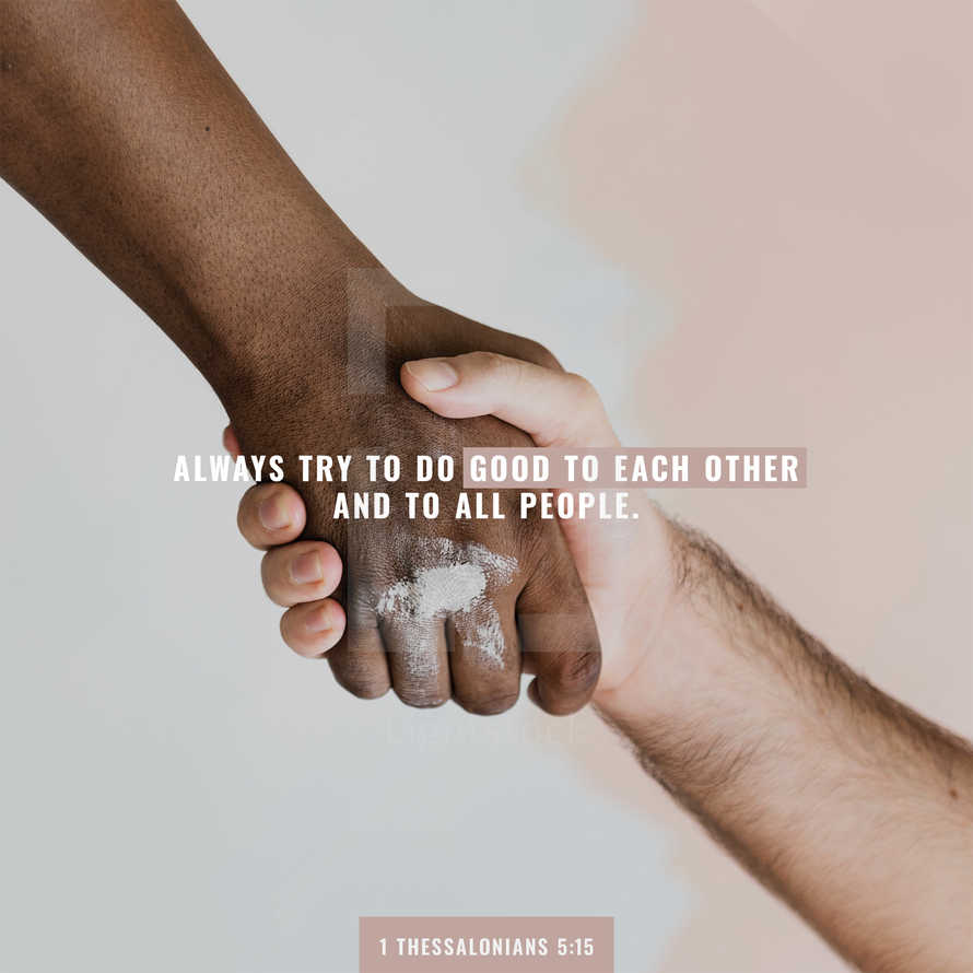 always try to do good to each other and to all people. – 1 Thessalonians 5:15
