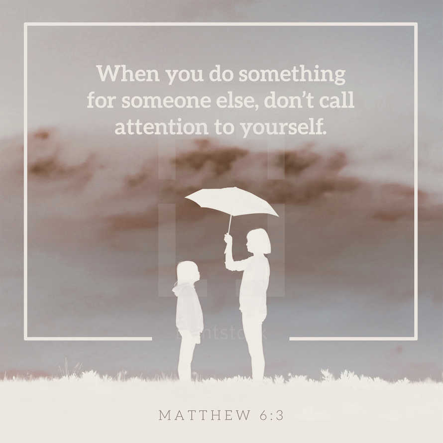 When you do something for someone else, don't call attention to yourself. – Matthew 6:3