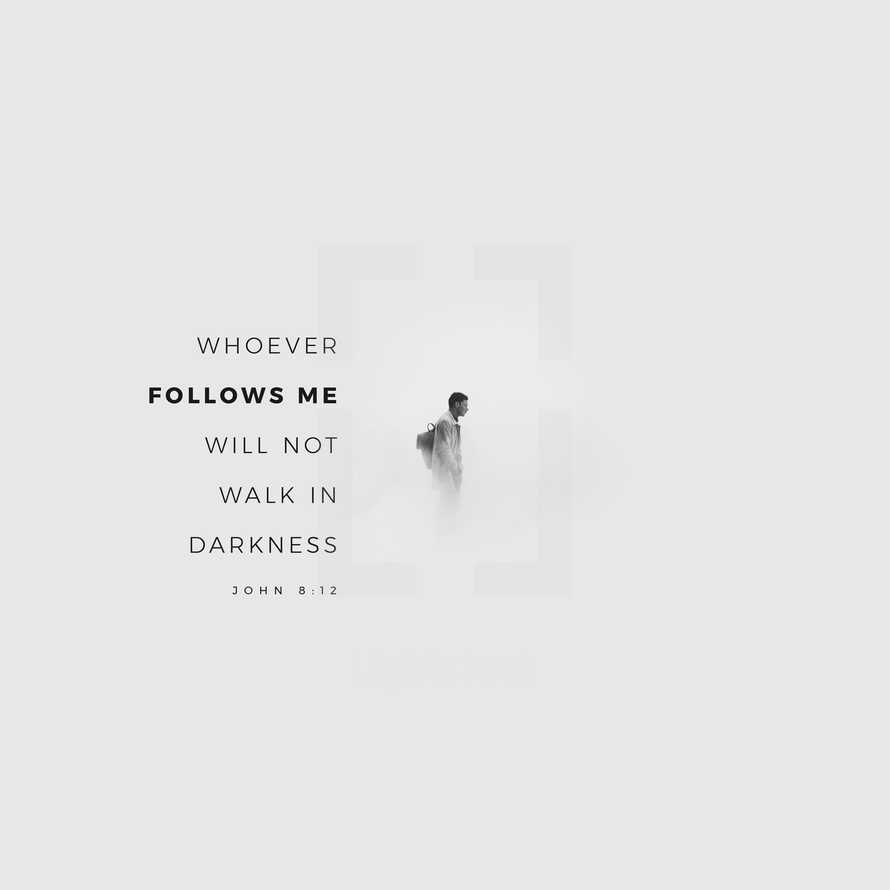 Whoever follows me will not walk in darkness. – John 8:12