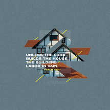 Unless the LORD builds the house, the builders labor in vain. – Psalm 127:1