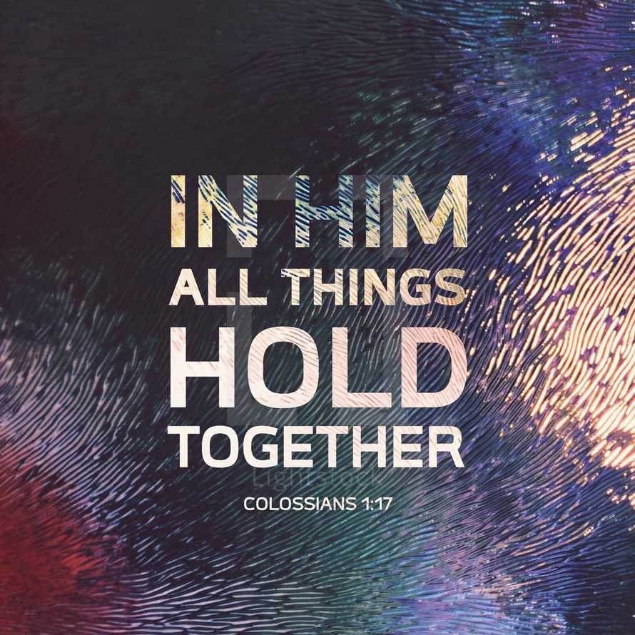 In Him all things hold together. – Colossians 1:17