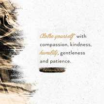Clothe yourself with compassion, kindness, humility, gentleness, and patience. – Colossians 3:12
