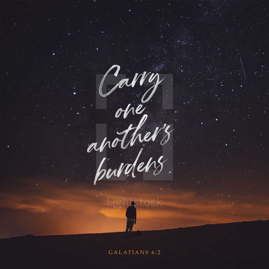 Carry one another's burdens. – Galatians 6:2