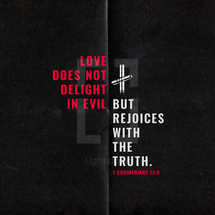 Love does not delight in evil but rejoices with the truth. – 1 Corinthians 13:6