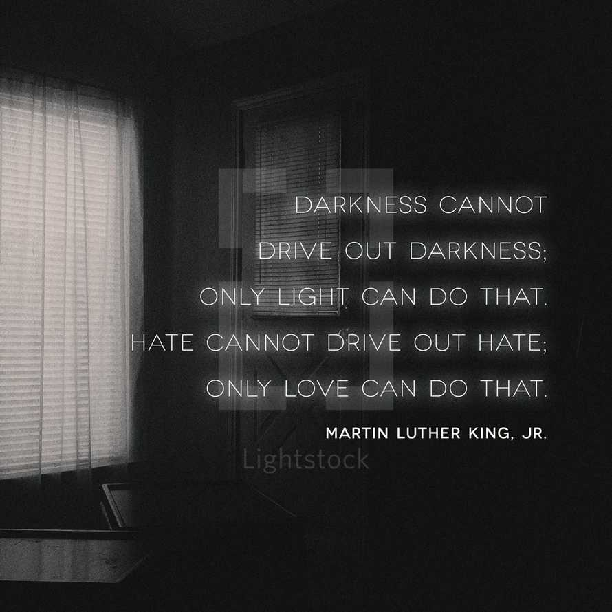 Darkness cannot drive out darkness; only light can do that. Hate cannot drive out hate; only love can do that. – Martin Luther King, Jr.