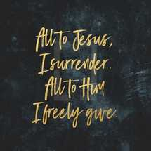 All to Jesus, I surrender. All to Him I freely give.
