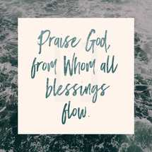Praise God from whom all blessings flow.