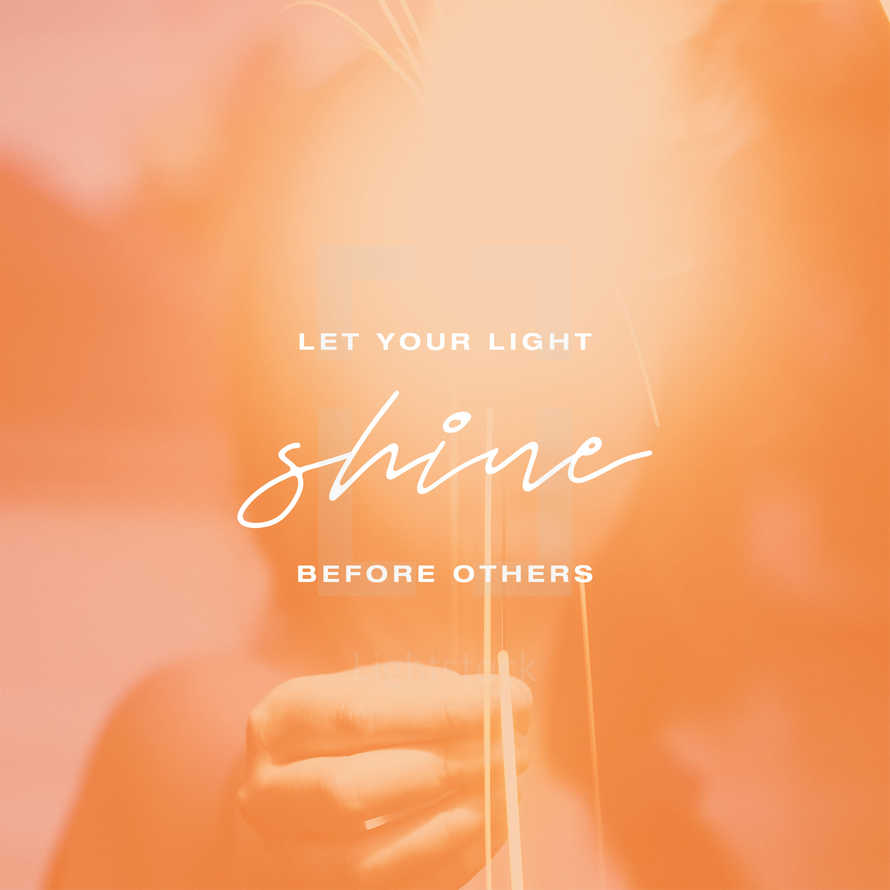 Let your light shine before others. – Matthew 5:16