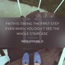Faith is taking the first step even when you don't see the whole staircase. – Martin Luther King, Jr.