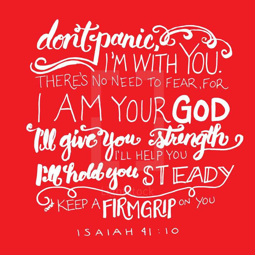 don't panic, I'm with you. There's no need to fear, for I am your God I'll give you strength I'll help you I'll hold you steady and keep a firm grip on you, Isaiah 41:10