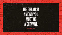 The greatest among you must be a servant. – Matthew 23:11