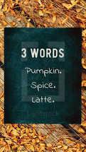 3 words. Pumpkin. Spice. Latte.