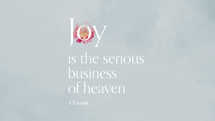 Joy is the serious business of heaven. – CS Lewis