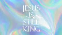 Jesus Is Still King