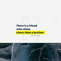 There is a friend who sticks closer than a brother. – Proverbs 18:24