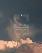 They have no excuse for not knowing God. – Romans 1:20