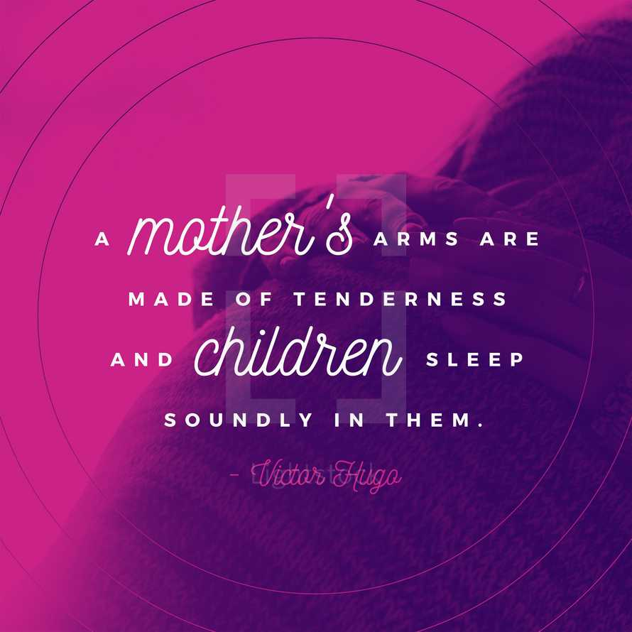 A mother's arms are made of tenderness and children sleep soundly in them. – Victor Hugo