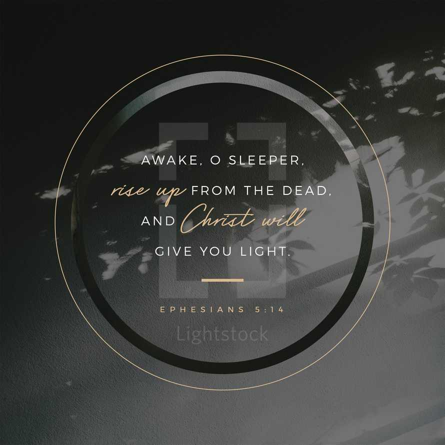 Awake, o sleeper, rise up from the dead, and Christ will give you light. – Ephesians 5:14