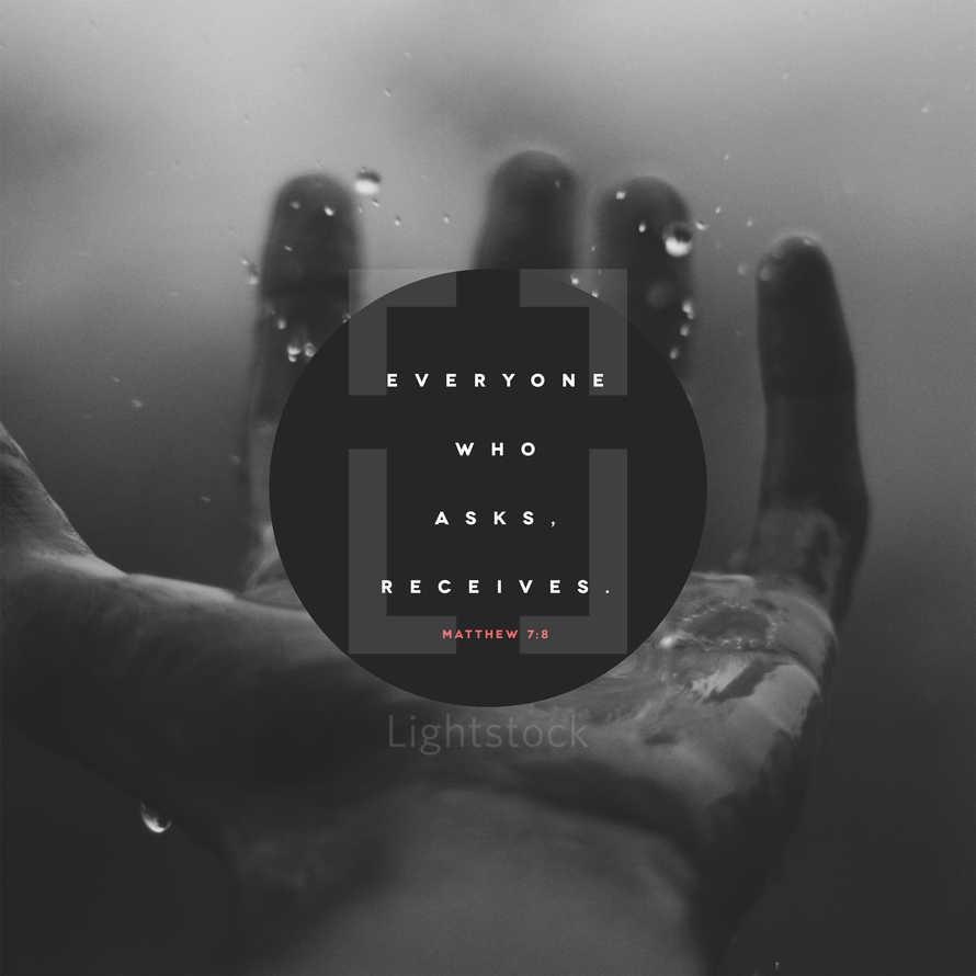 Everyone who asks, receives. – Matthew 7:8