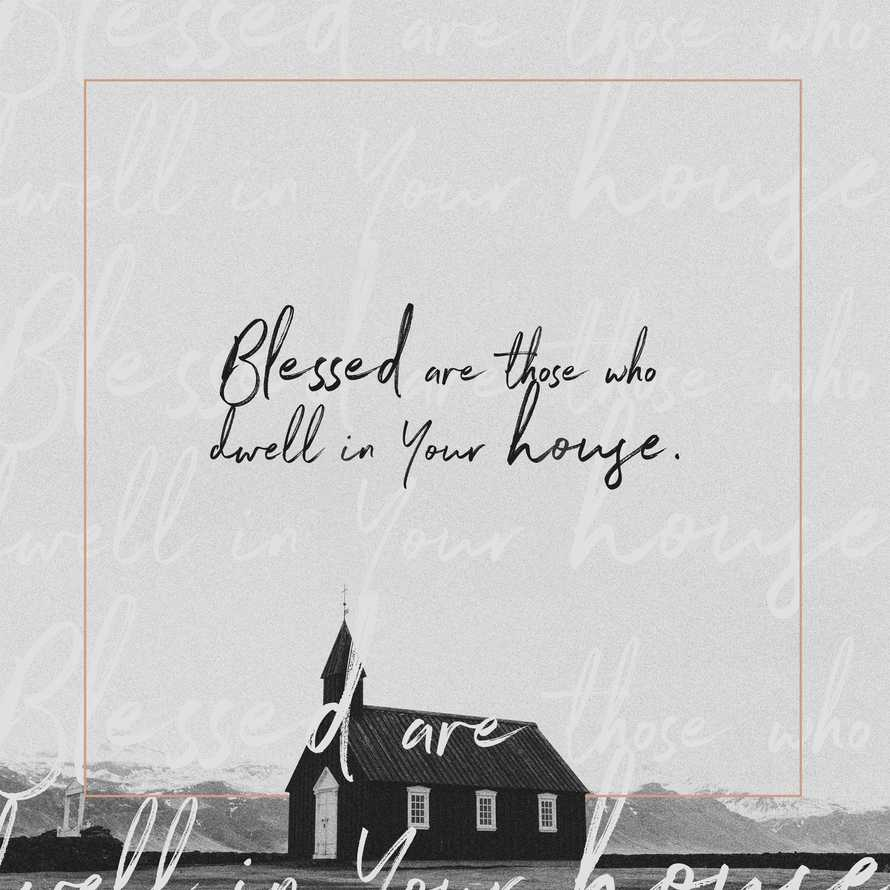 Blessed are those who dwell in Your house.