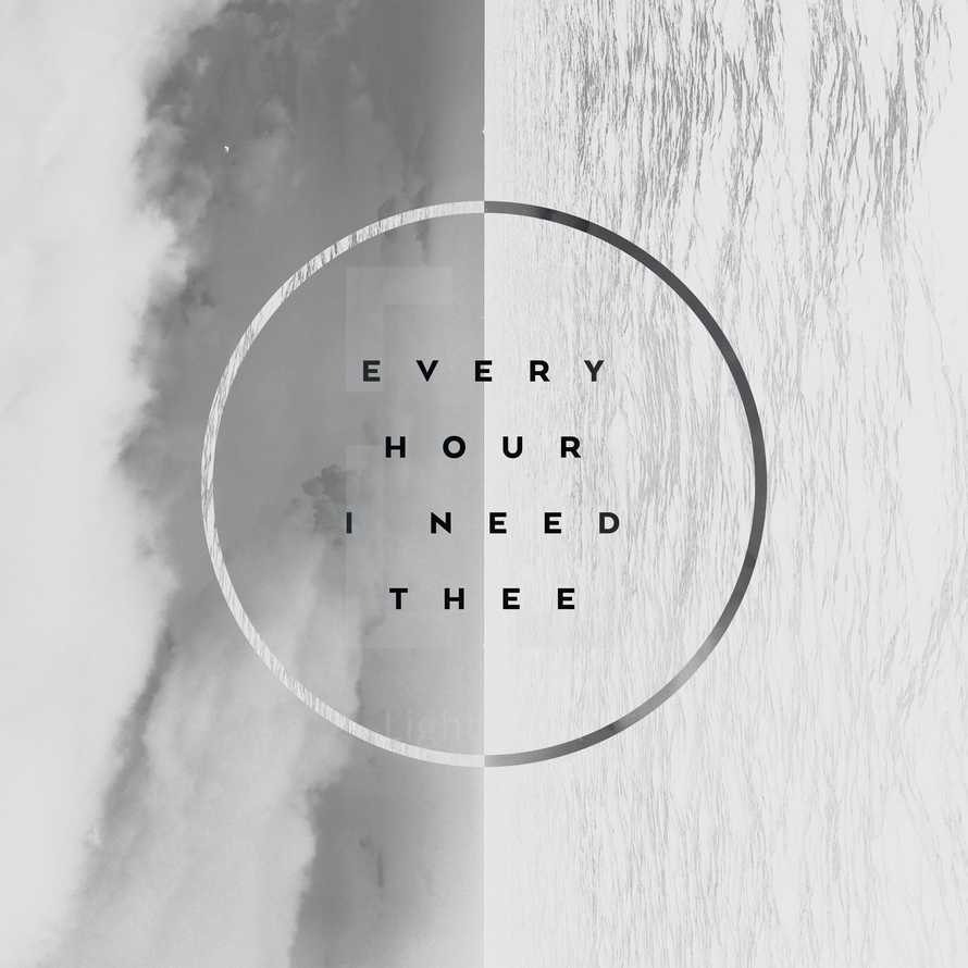 Every hour I need thee.