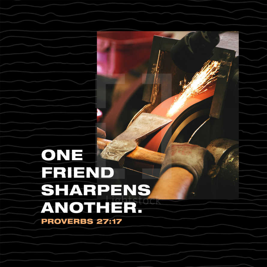 One friend sharpens another. – Proverbs 27:17