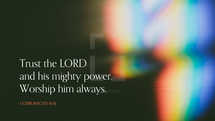Trust the LORD and his mighty power. Worship him always. – 1 Chronicles 16:11