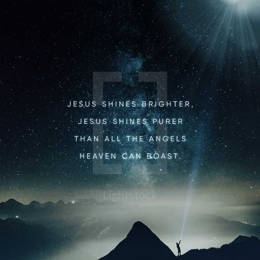 Jesus shines brighter, Jesus shines purer than all the angels heaven can boast.