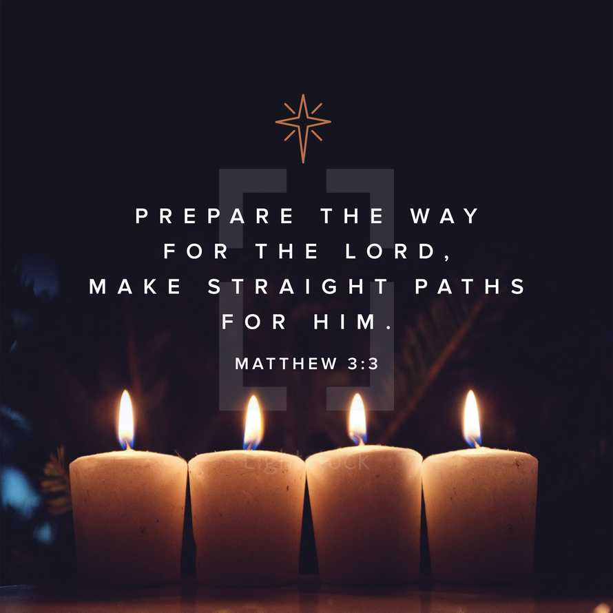 Prepare the way for the Lord, make straight paths for Him. – Matthew 3:3