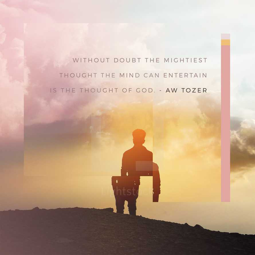 Without doubt the mightiest thought the mind can entertain is the thought of God. – AW Tozer