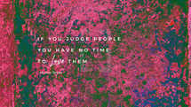 If you judge people, you have no time to love them. – Mother Teresa