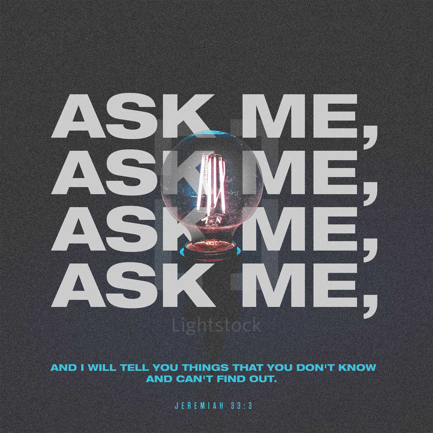 Ask me, and I will tell you things that you don't know and can't find out. – Jeremiah 33:3