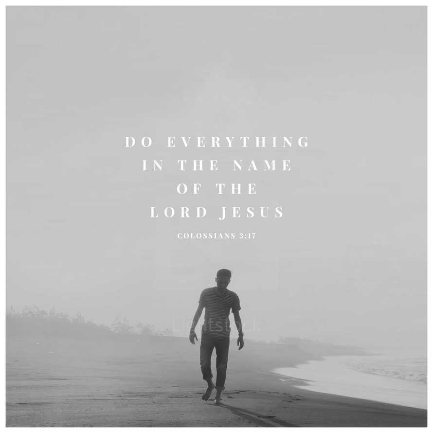 Do everything in the name of the Lord Jesus – Colossians 3:17