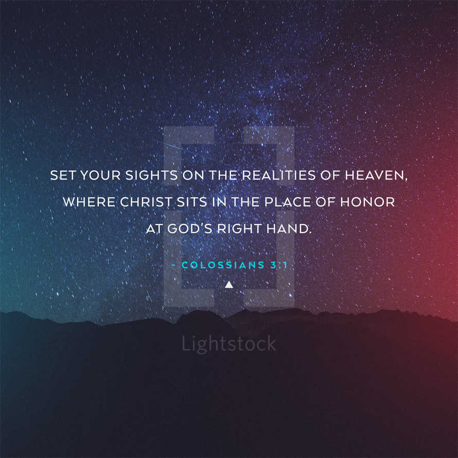 Set your sights on the realities of heaven, where Christ sits in the place of honor at God's right hand. – Colossians 3:1