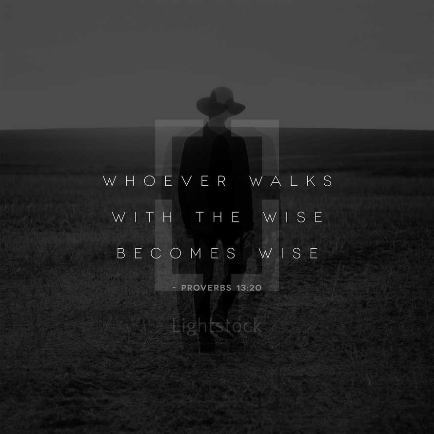 Whoever walks with the wise becomes wise. – Proverbs 13:20